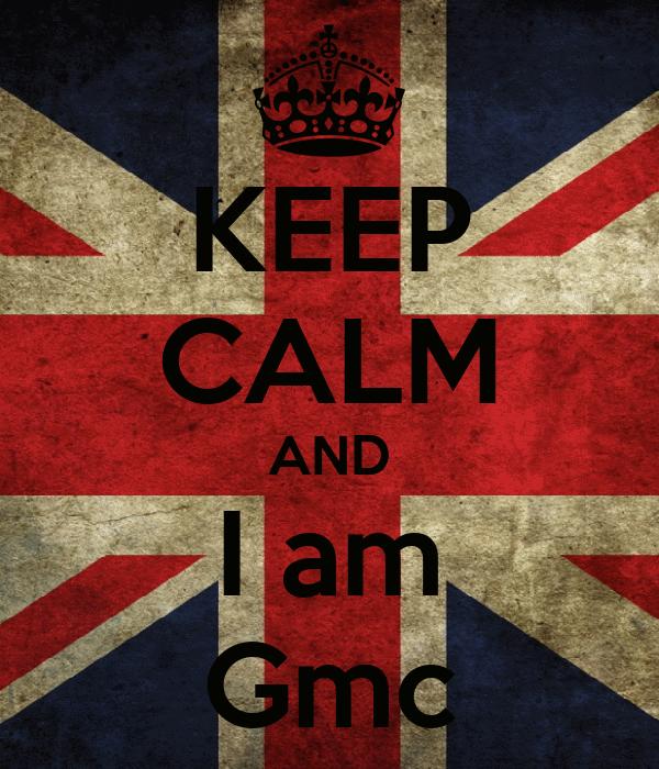 KEEP CALM AND I am Gmc