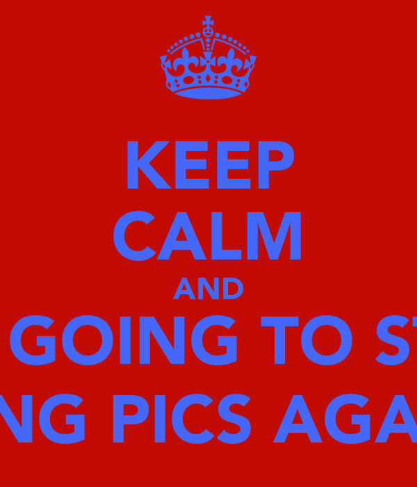 KEEP CALM AND I AM GOING TO START LIKING PICS AGAIN :)