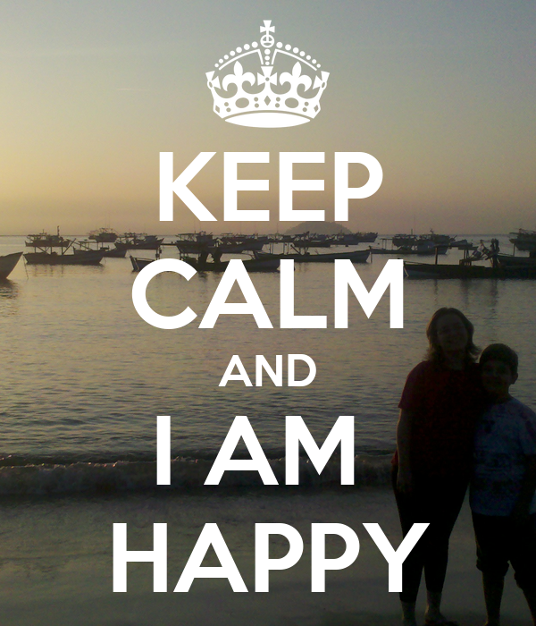 KEEP CALM AND I AM  HAPPY