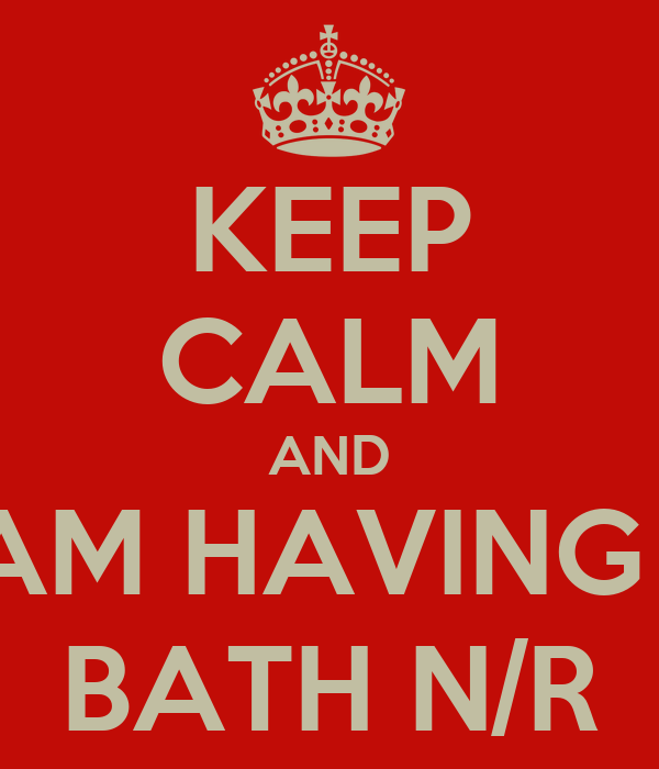KEEP CALM AND I AM HAVING A BATH N/R