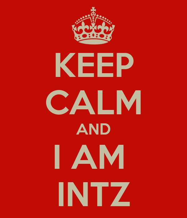 KEEP CALM AND I AM  INTZ