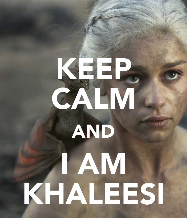 KEEP CALM AND I AM KHALEESI