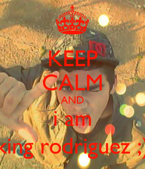 KEEP CALM AND i am king rodriguez ;)