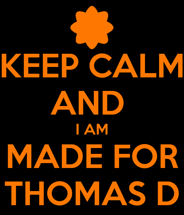 KEEP CALM AND  I AM MADE FOR THOMAS D