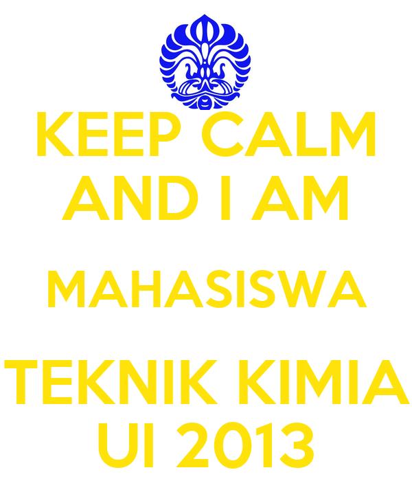 KEEP CALM AND I AM MAHASISWA TEKNIK KIMIA UI 2013