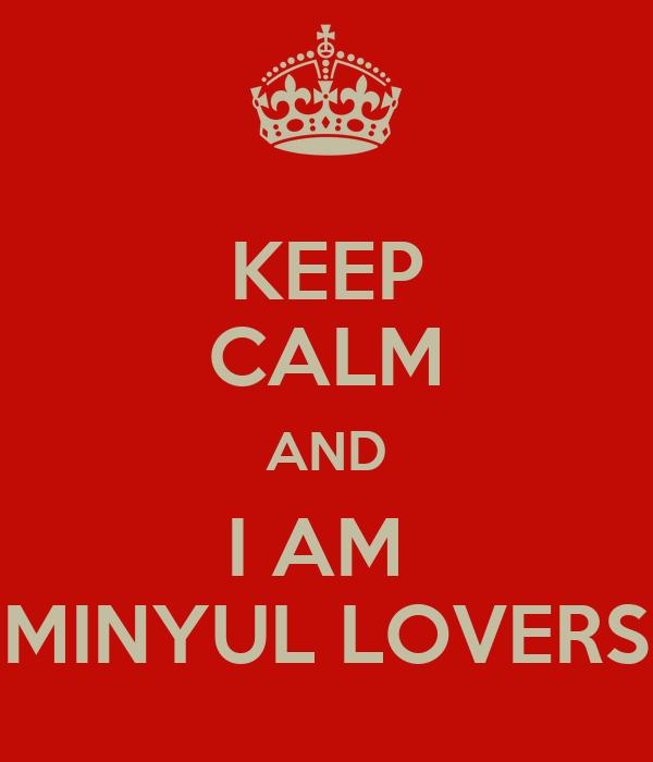 KEEP CALM AND I AM  MINYUL LOVERS