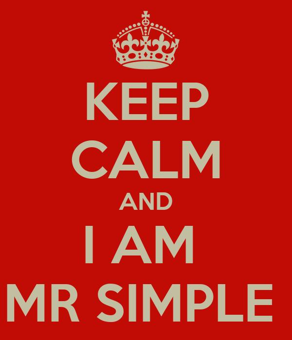 KEEP CALM AND I AM  MR SIMPLE