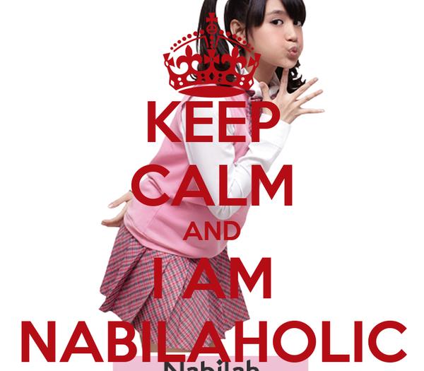 KEEP CALM AND I AM NABILAHOLIC