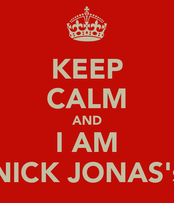 KEEP CALM AND I AM NICK JONAS's