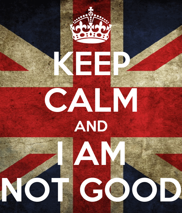 KEEP CALM AND I AM NOT GOOD