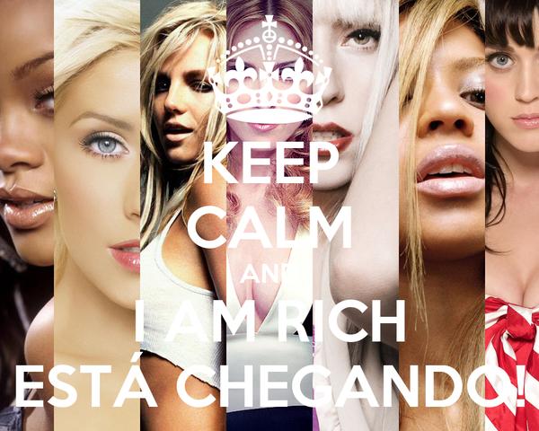 KEEP CALM AND I AM RICH ESTÁ CHEGANDO!