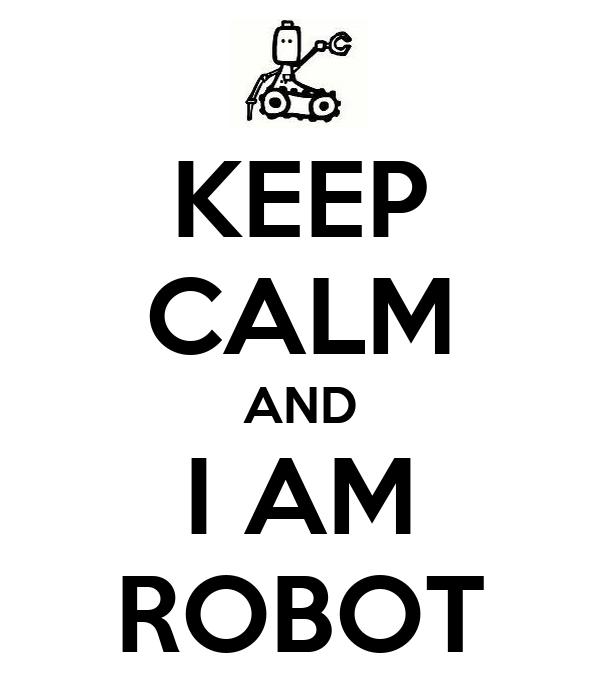 KEEP CALM AND I AM ROBOT