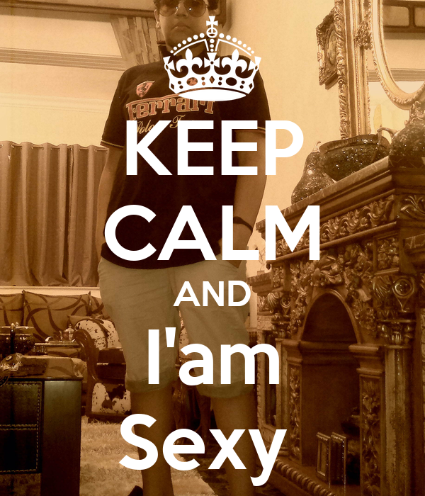 KEEP CALM AND I'am Sexy