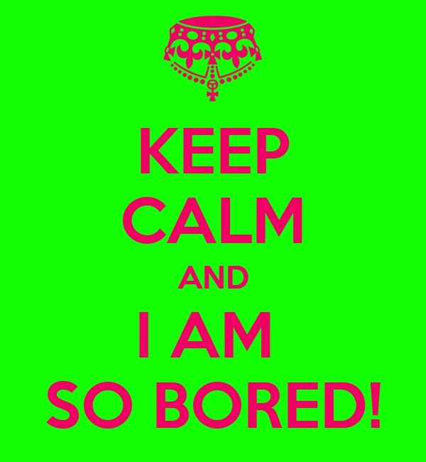 KEEP CALM AND I AM  SO BORED!