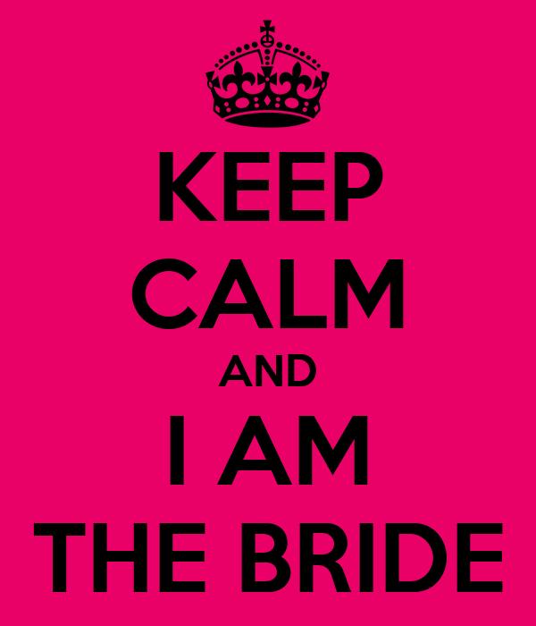 KEEP CALM AND I AM THE BRIDE