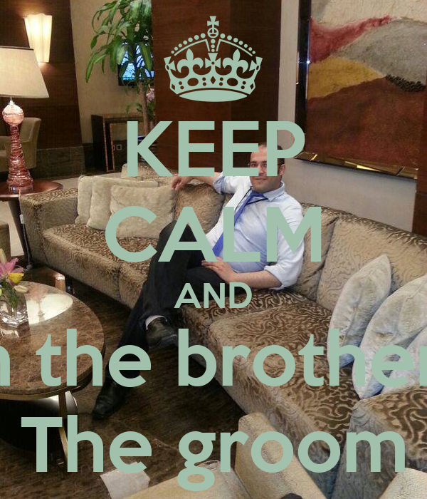 KEEP CALM AND I am the brother of  The groom