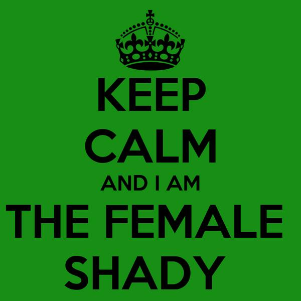 KEEP CALM AND I AM THE FEMALE  SHADY