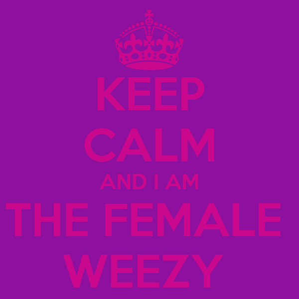 KEEP CALM AND I AM THE FEMALE  WEEZY