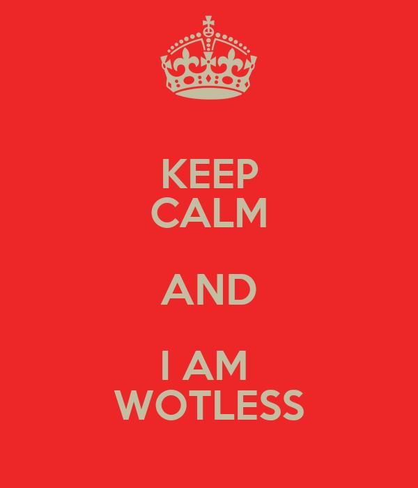 KEEP CALM AND I AM  WOTLESS