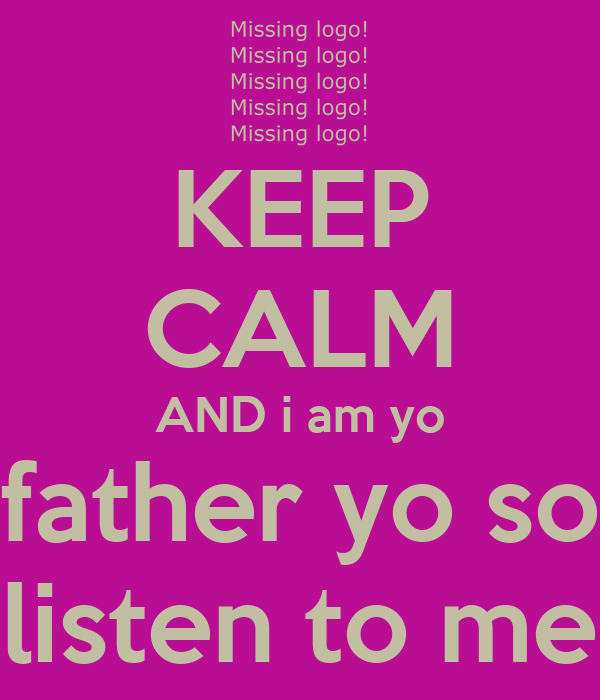 KEEP CALM AND i am yo father yo so listen to me