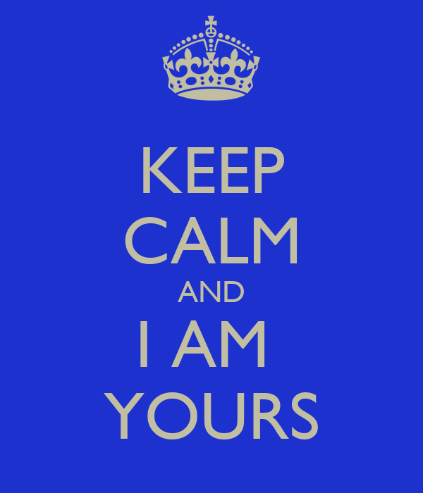 KEEP CALM AND I AM  YOURS