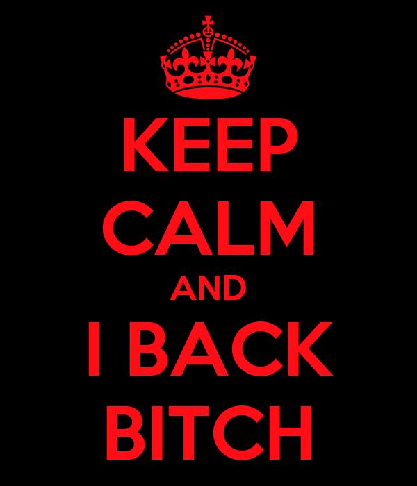 KEEP CALM AND I BACK BITCH