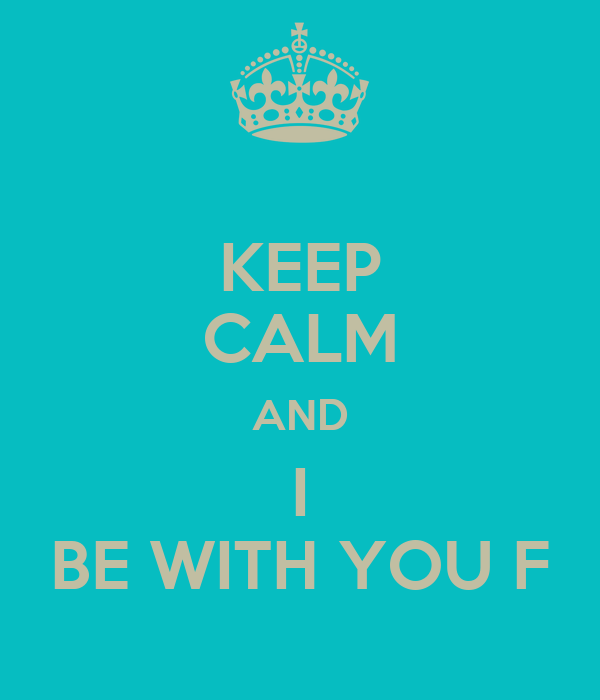 KEEP CALM AND I BE WITH YOU F