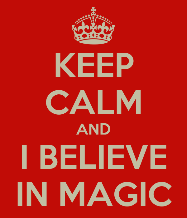 KEEP CALM AND I BELIEVE IN MAGIC