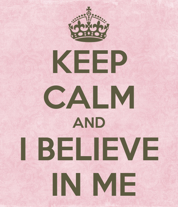 KEEP CALM AND I BELIEVE  IN ME