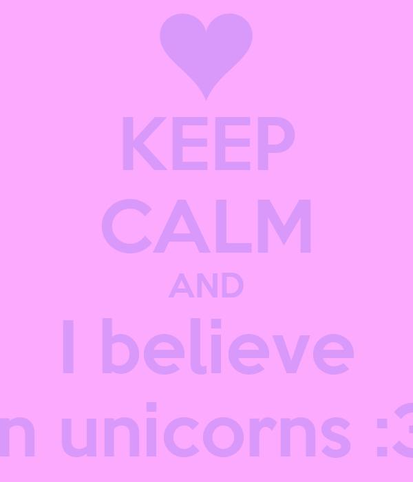 KEEP CALM AND I believe In unicorns :3