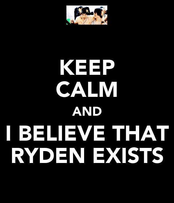 KEEP CALM AND I BELIEVE THAT RYDEN EXISTS