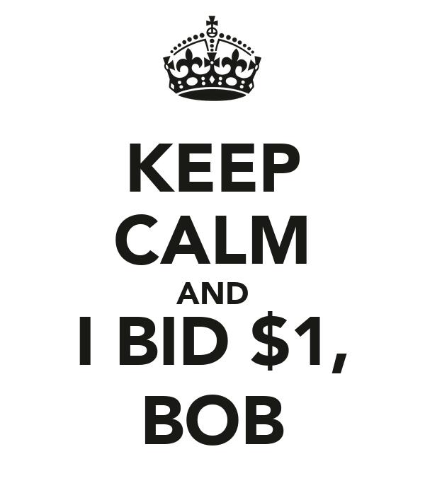 KEEP CALM AND I BID $1, BOB