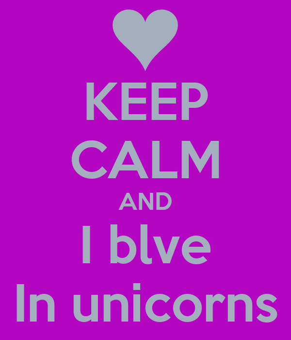 KEEP CALM AND I blve In unicorns