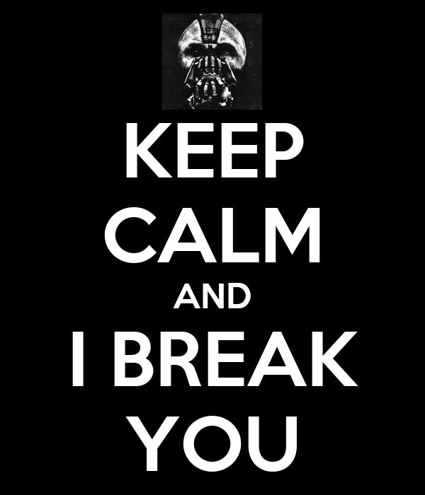 KEEP CALM AND I BREAK YOU