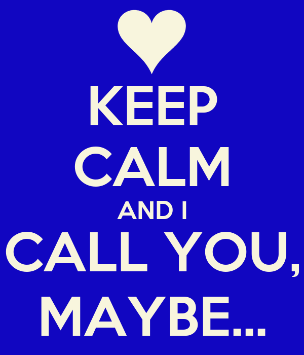 KEEP CALM AND I CALL YOU, MAYBE...