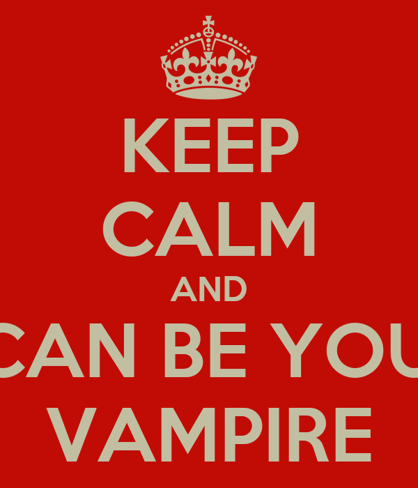 KEEP CALM AND I CAN BE YOUR VAMPIRE