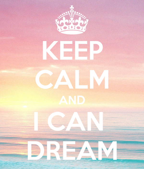 KEEP CALM AND I CAN  DREAM