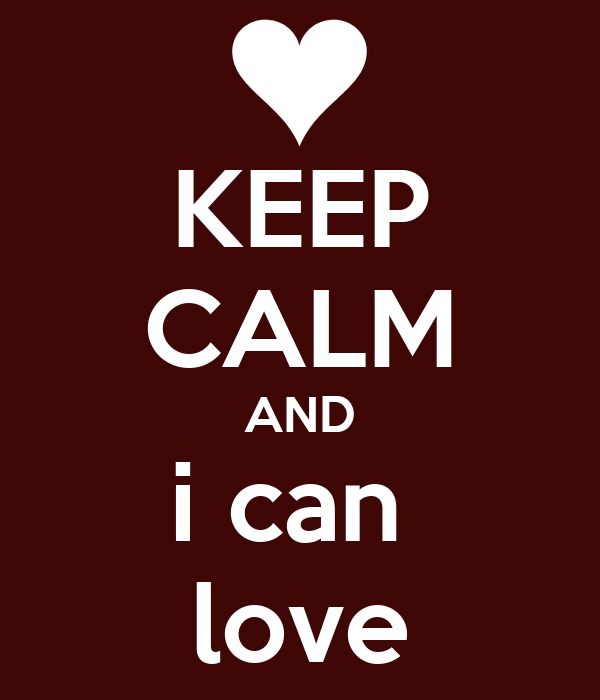 KEEP CALM AND i can  love