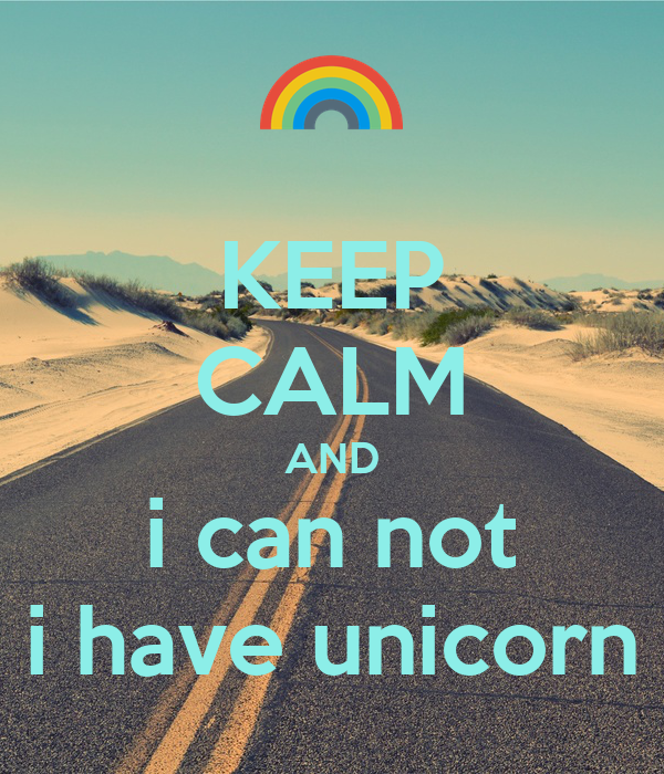 KEEP CALM AND i can not i have unicorn