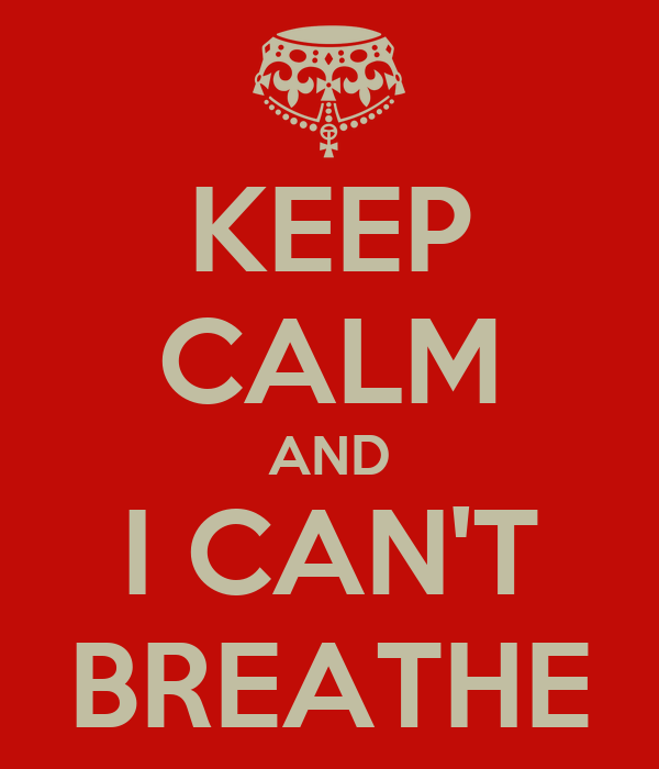 KEEP CALM AND I CAN'T BREATHE