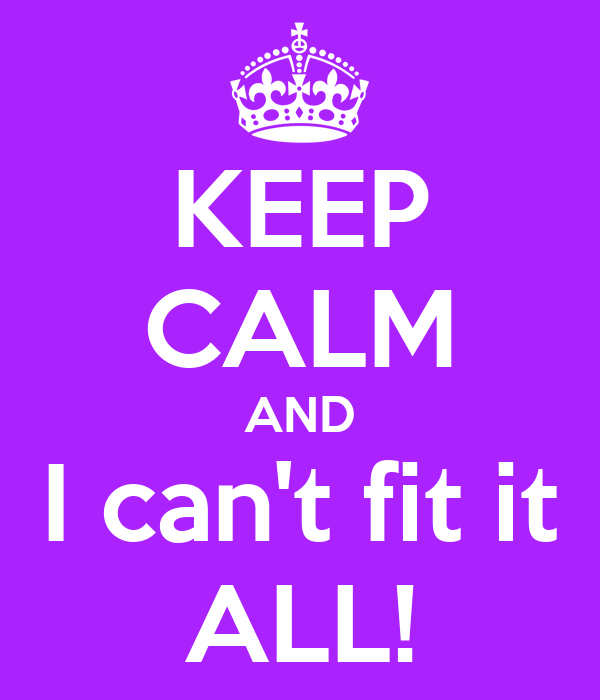 KEEP CALM AND I can't fit it ALL!
