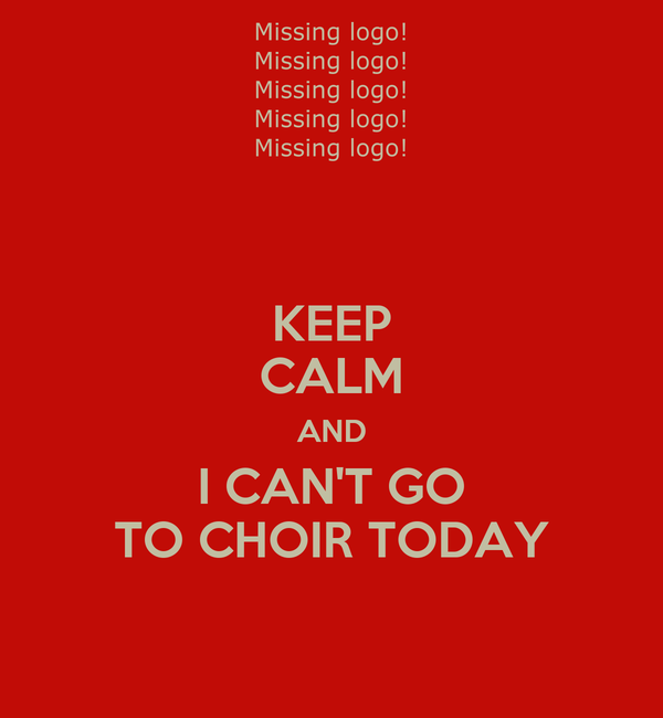 KEEP CALM AND I CAN'T GO TO CHOIR TODAY