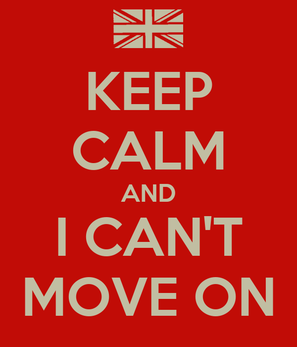 KEEP CALM AND I CAN'T MOVE ON