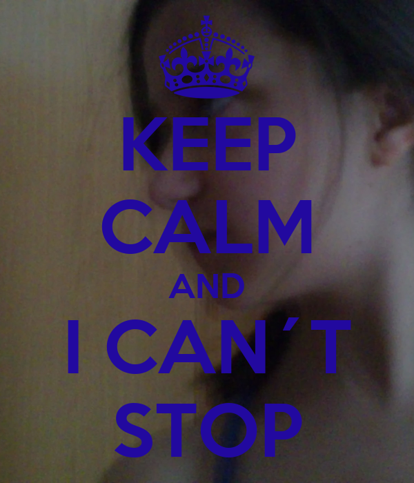 KEEP CALM AND I CAN´T STOP