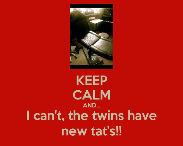 KEEP CALM AND... I can't, the twins have new tat's!!