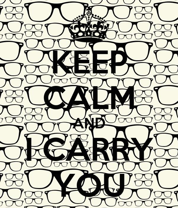KEEP CALM AND I CARRY YOU