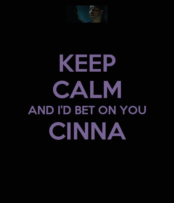 KEEP CALM AND I'D BET ON YOU CINNA