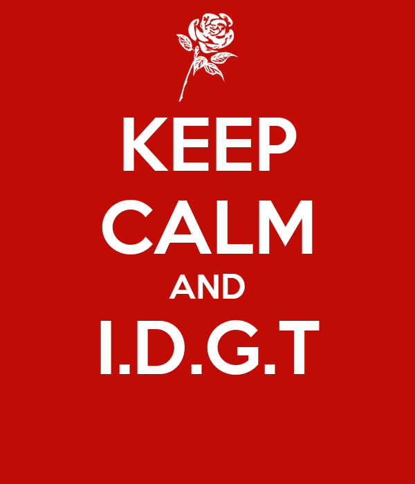 KEEP CALM AND I.D.G.T
