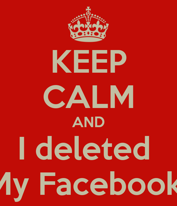KEEP CALM AND I deleted  My Facebook