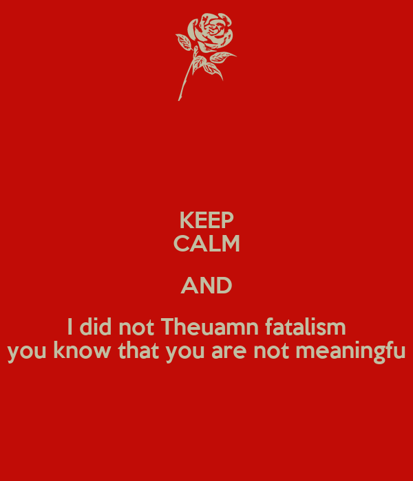 KEEP CALM AND I did not Theuamn fatalism you know that you are not meaningfu